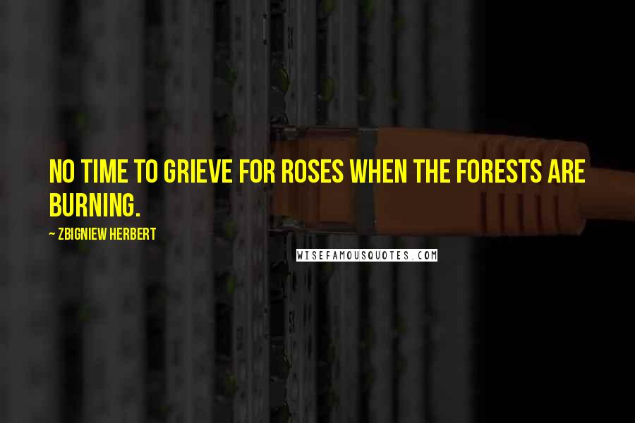 Zbigniew Herbert quotes: No time to grieve for roses when the forests are burning.
