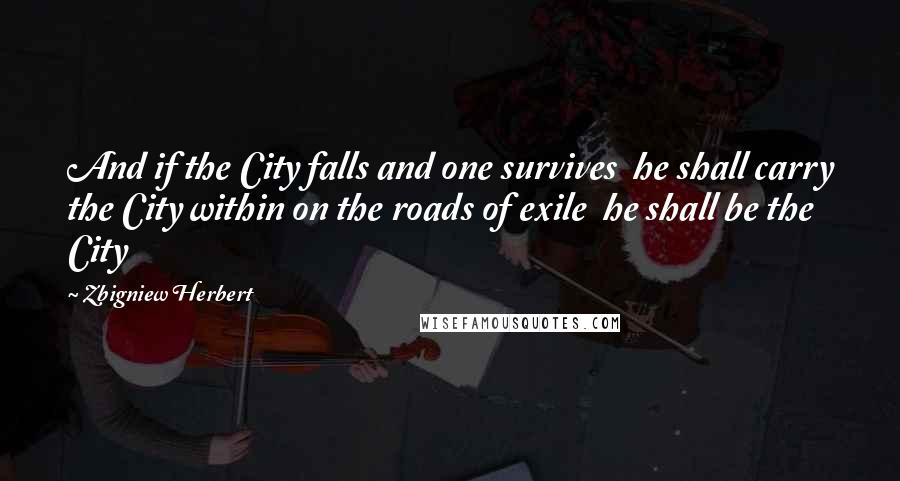 Zbigniew Herbert quotes: And if the City falls and one survives he shall carry the City within on the roads of exile he shall be the City