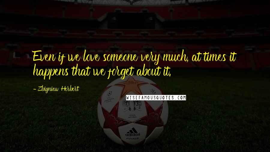 Zbigniew Herbert quotes: Even if we love someone very much, at times it happens that we forget about it.