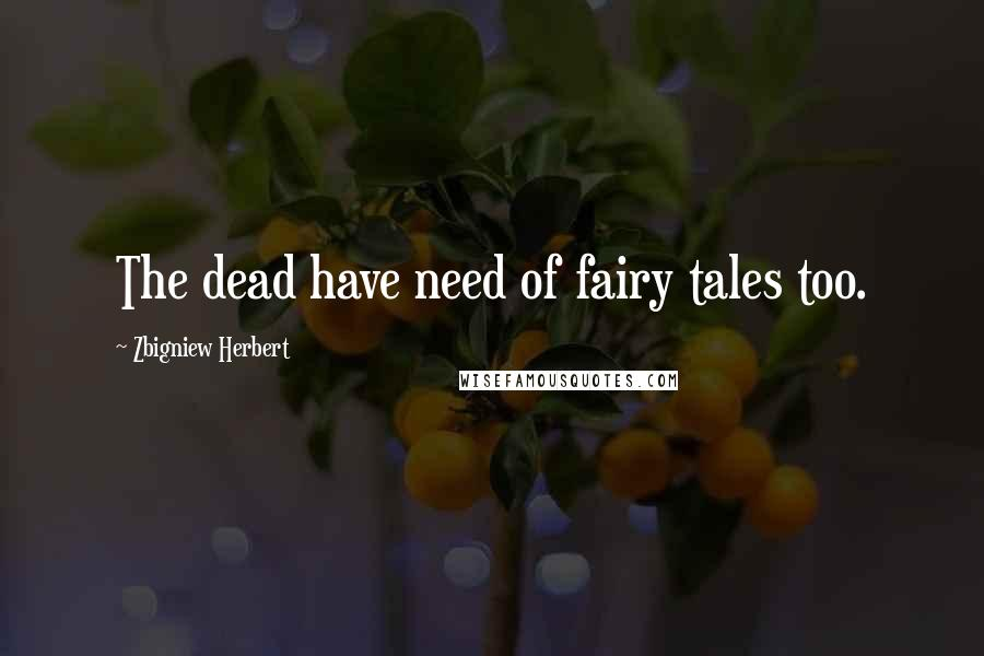Zbigniew Herbert quotes: The dead have need of fairy tales too.