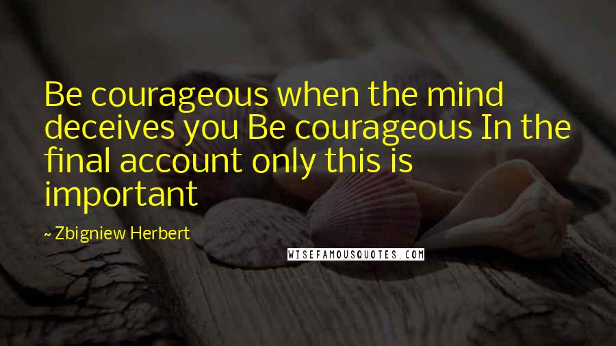 Zbigniew Herbert quotes: Be courageous when the mind deceives you Be courageous In the final account only this is important