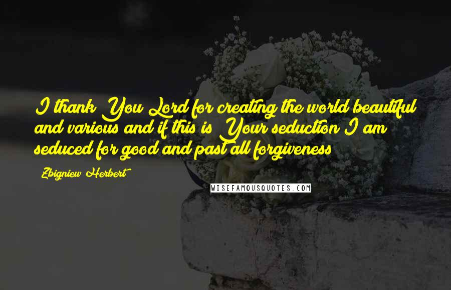 Zbigniew Herbert quotes: I thank You Lord for creating the world beautiful and various and if this is Your seduction I am seduced for good and past all forgiveness