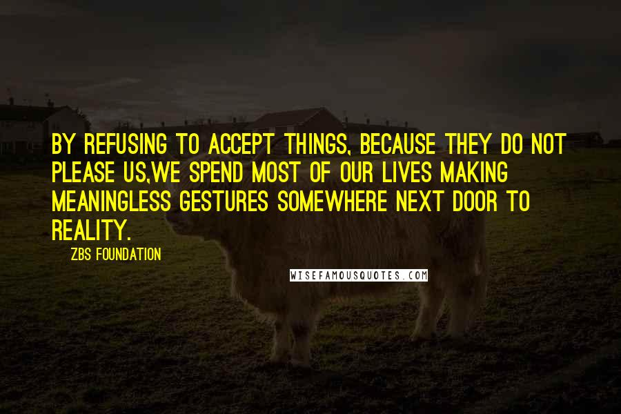 ZBS Foundation quotes: By Refusing to accept things, because they do not please us,we spend most of our lives making meaningless gestures Somewhere Next Door to Reality.