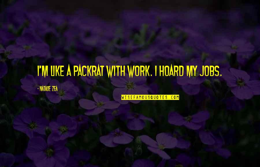 Zea Quotes By Natalie Zea: I'm like a packrat with work. I hoard