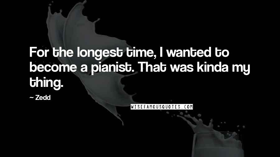Zedd quotes: For the longest time, I wanted to become a pianist. That was kinda my thing.