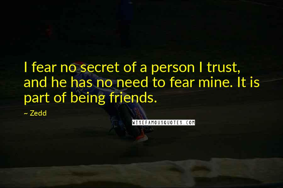 Zedd quotes: I fear no secret of a person I trust, and he has no need to fear mine. It is part of being friends.