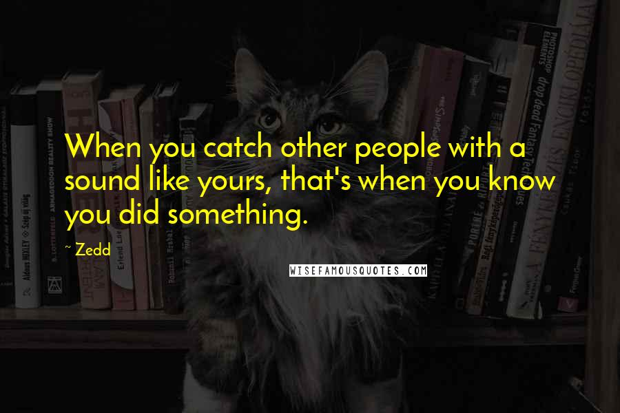 Zedd quotes: When you catch other people with a sound like yours, that's when you know you did something.