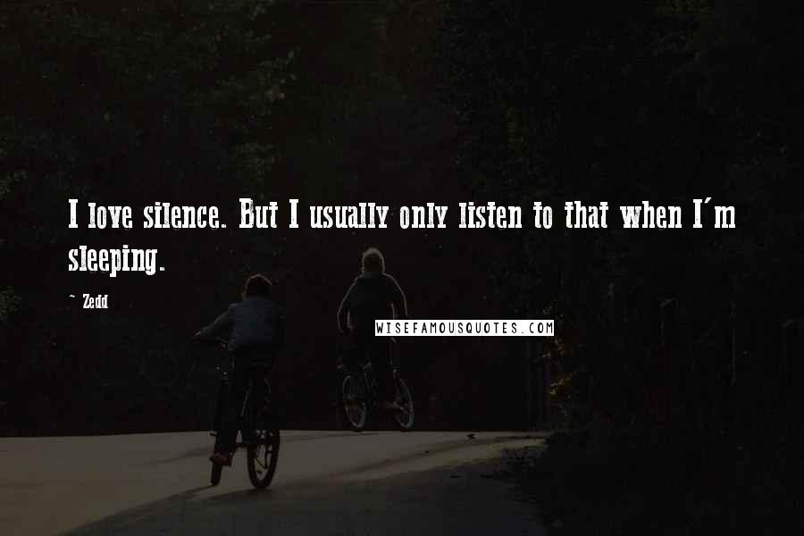 Zedd quotes: I love silence. But I usually only listen to that when I'm sleeping.
