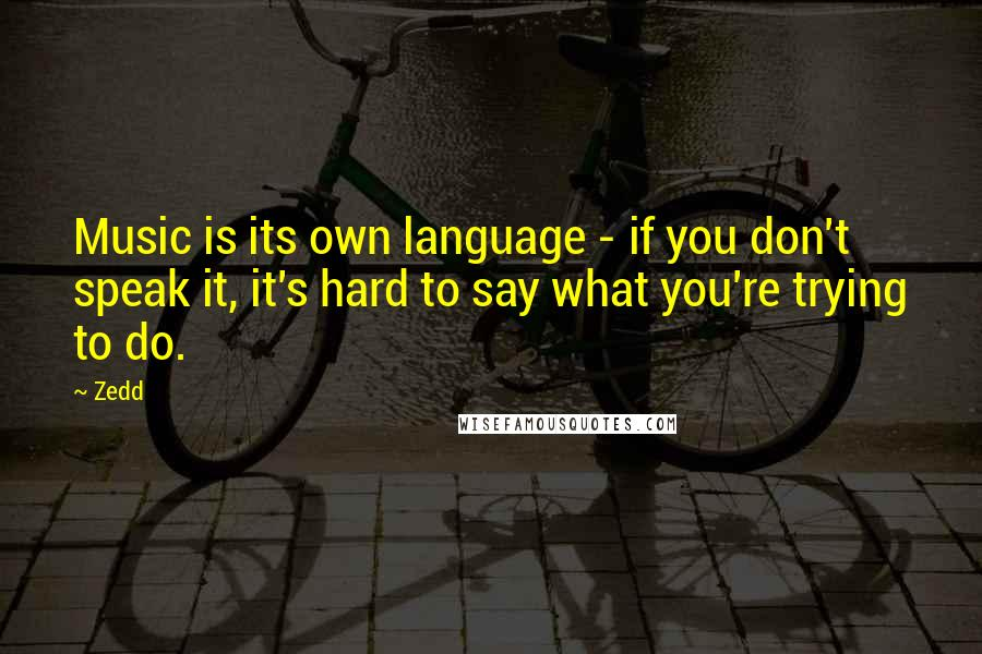 Zedd quotes: Music is its own language - if you don't speak it, it's hard to say what you're trying to do.