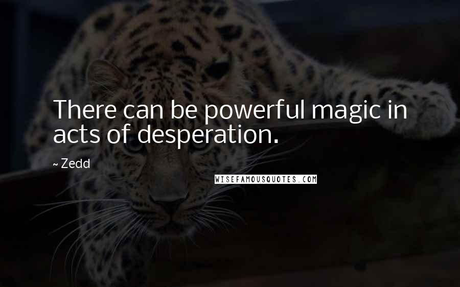 Zedd quotes: There can be powerful magic in acts of desperation.