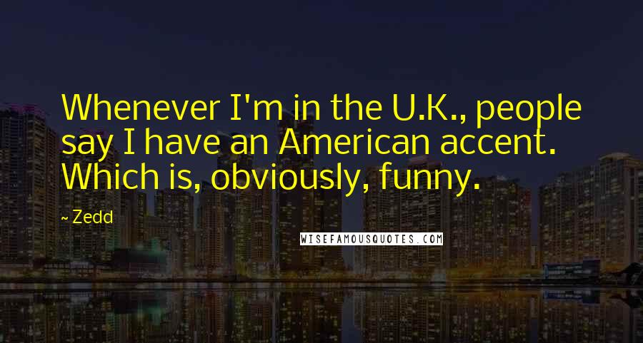Zedd quotes: Whenever I'm in the U.K., people say I have an American accent. Which is, obviously, funny.