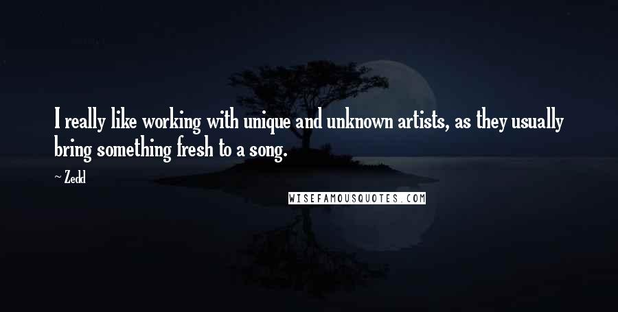 Zedd quotes: I really like working with unique and unknown artists, as they usually bring something fresh to a song.