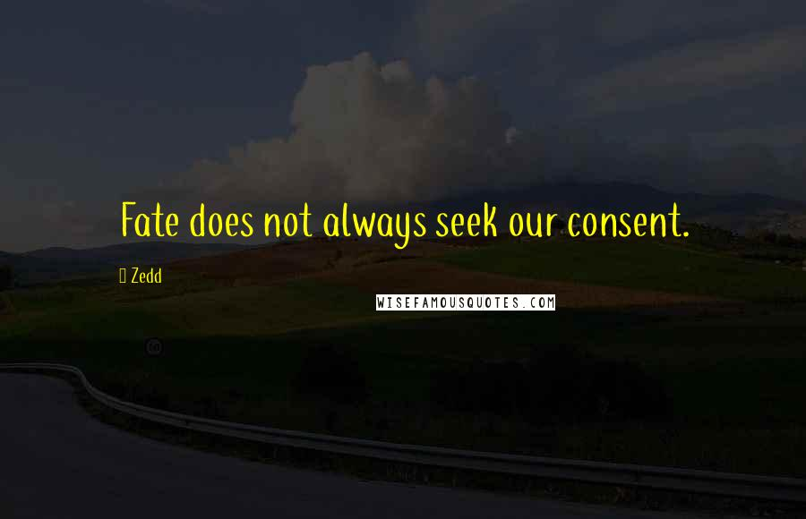 Zedd quotes: Fate does not always seek our consent.