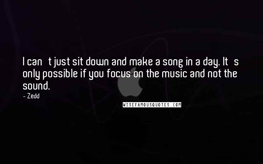 Zedd quotes: I can't just sit down and make a song in a day. It's only possible if you focus on the music and not the sound.