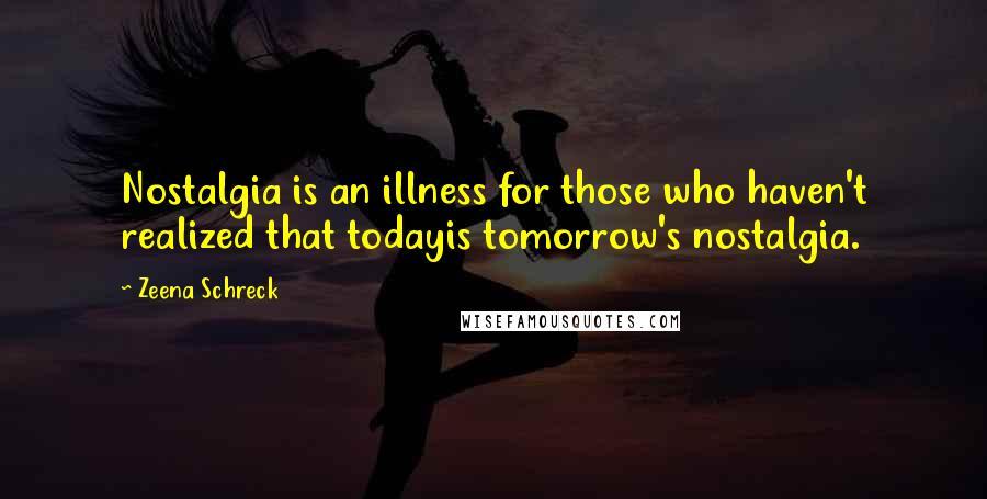 Zeena Schreck quotes: Nostalgia is an illness for those who haven't realized that todayis tomorrow's nostalgia.