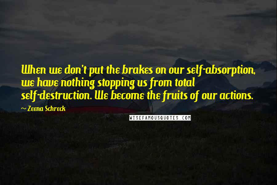Zeena Schreck quotes: When we don't put the brakes on our self-absorption, we have nothing stopping us from total self-destruction. We become the fruits of our actions.