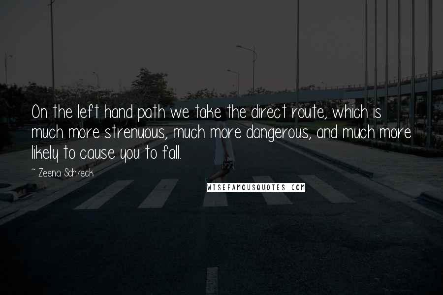 Zeena Schreck quotes: On the left hand path we take the direct route, which is much more strenuous, much more dangerous, and much more likely to cause you to fall.