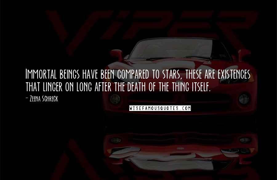 Zeena Schreck quotes: Immortal beings have been compared to stars, these are existences that linger on long after the death of the thing itself.