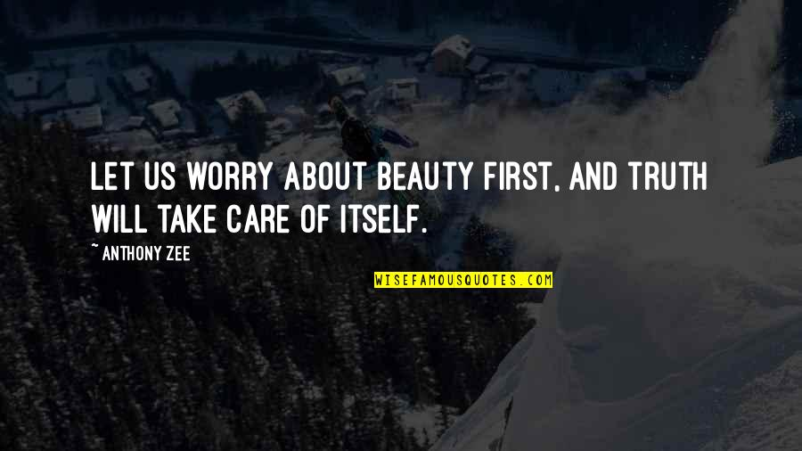 Zee's Quotes By Anthony Zee: Let us worry about beauty first, and truth