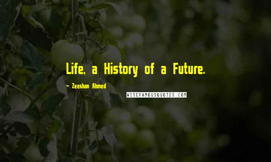 Zeeshan Ahmed quotes: Life, a History of a Future.