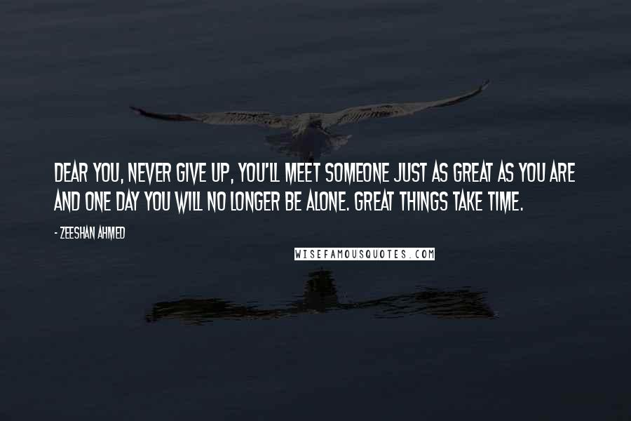Zeeshan Ahmed quotes: Dear you, Never give up, you'll meet someone just as great as you are and one day you will no longer be alone. GREAT THINGS TAKE TIME.