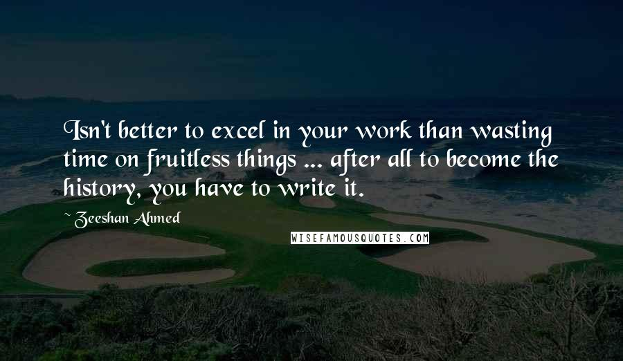 Zeeshan Ahmed quotes: Isn't better to excel in your work than wasting time on fruitless things ... after all to become the history, you have to write it.