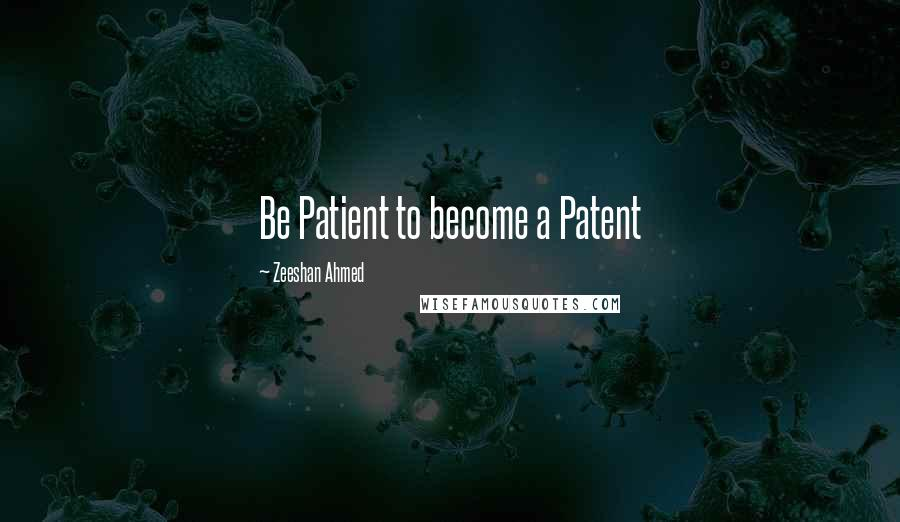 Zeeshan Ahmed quotes: Be Patient to become a Patent