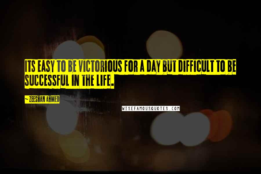 Zeeshan Ahmed quotes: Its easy to be victorious for a day but difficult to be successful in the life.