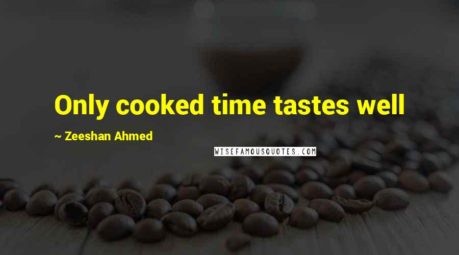 Zeeshan Ahmed quotes: Only cooked time tastes well