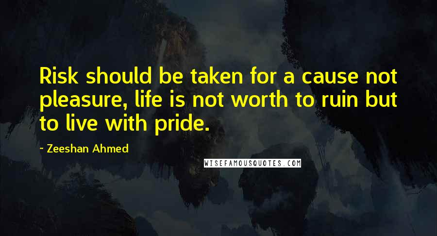 Zeeshan Ahmed quotes: Risk should be taken for a cause not pleasure, life is not worth to ruin but to live with pride.