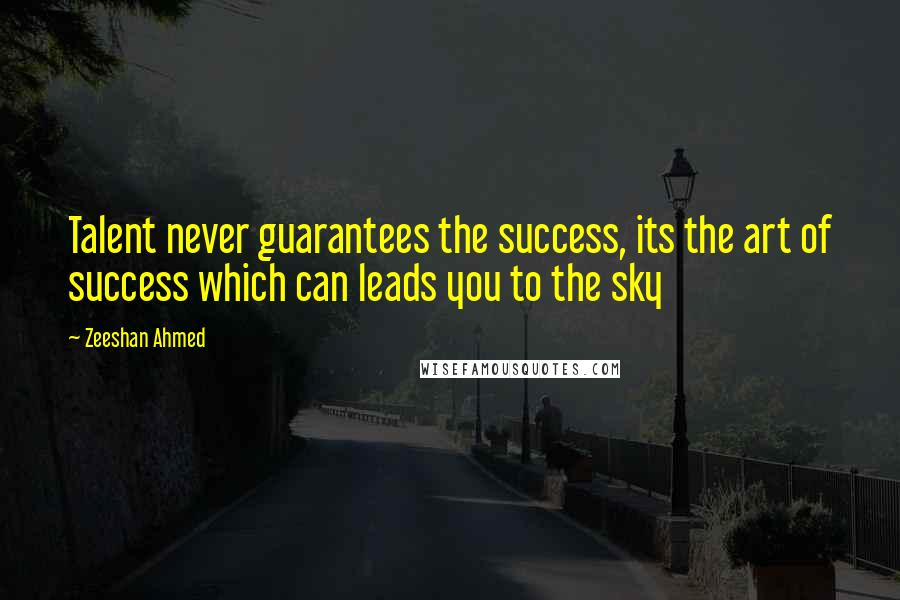 Zeeshan Ahmed quotes: Talent never guarantees the success, its the art of success which can leads you to the sky