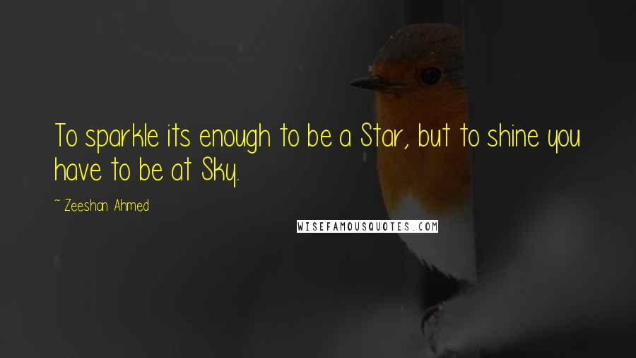 Zeeshan Ahmed quotes: To sparkle its enough to be a Star, but to shine you have to be at Sky.