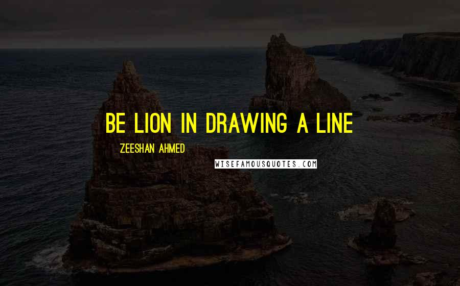 Zeeshan Ahmed quotes: Be Lion in drawing a Line