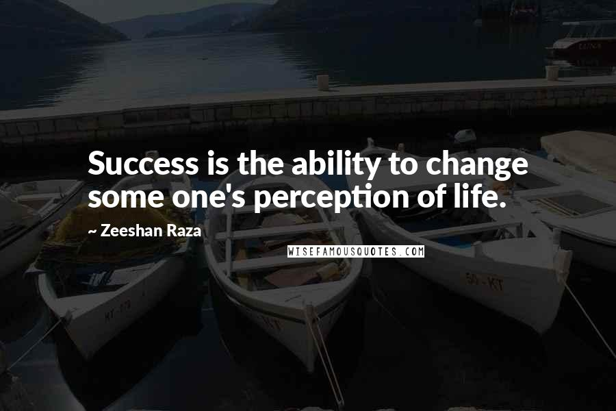 Zeeshan Raza quotes: Success is the ability to change some one's perception of life.