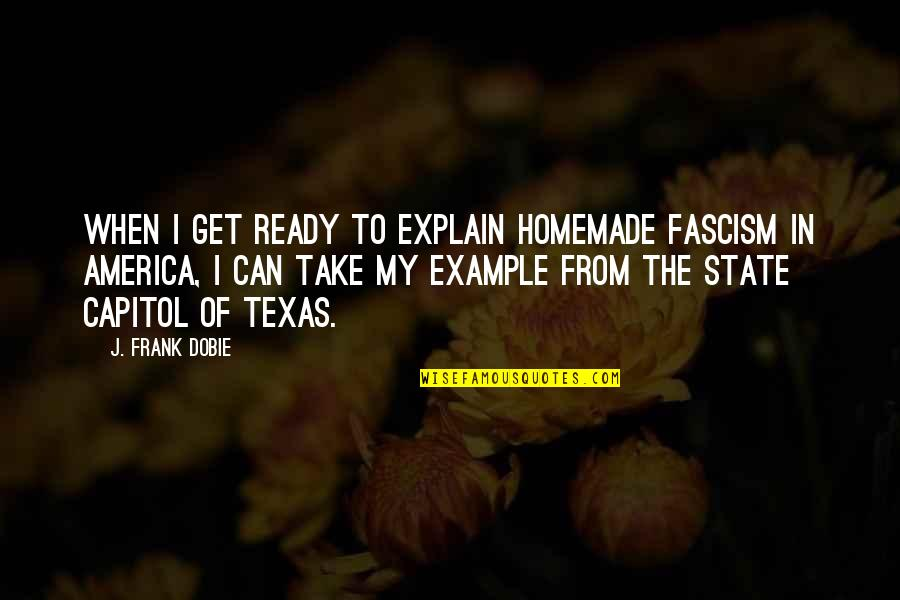 Zehava Quotes By J. Frank Dobie: When I get ready to explain homemade fascism