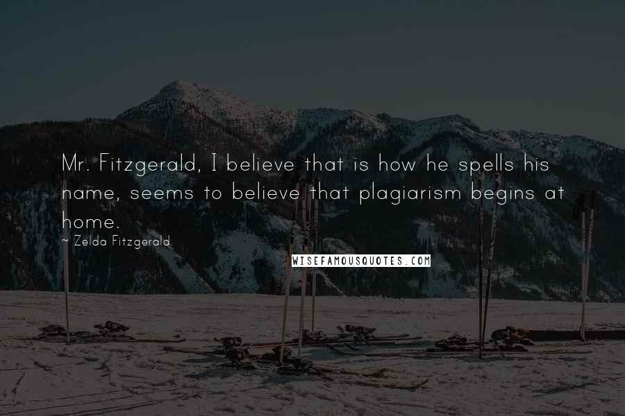 Zelda Fitzgerald quotes: Mr. Fitzgerald, I believe that is how he spells his name, seems to believe that plagiarism begins at home.