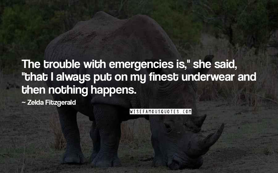 "Zelda Fitzgerald quotes: The trouble with emergencies is,"" she said, ""that I always put on my finest underwear and then nothing happens."