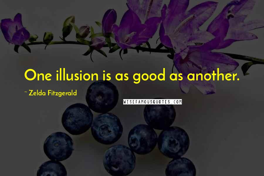 Zelda Fitzgerald quotes: One illusion is as good as another.