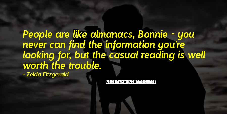 Zelda Fitzgerald quotes: People are like almanacs, Bonnie - you never can find the information you're looking for, but the casual reading is well worth the trouble.