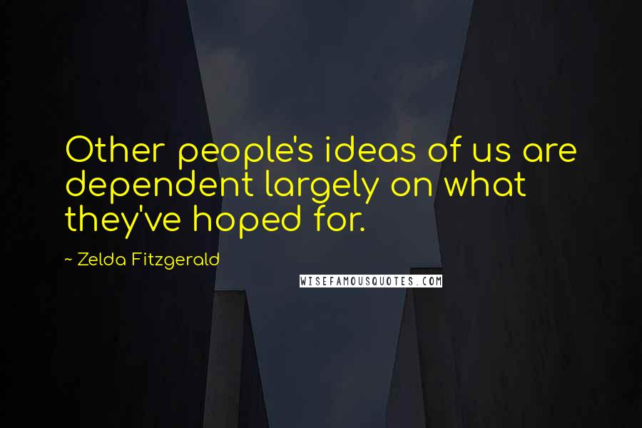 Zelda Fitzgerald quotes: Other people's ideas of us are dependent largely on what they've hoped for.