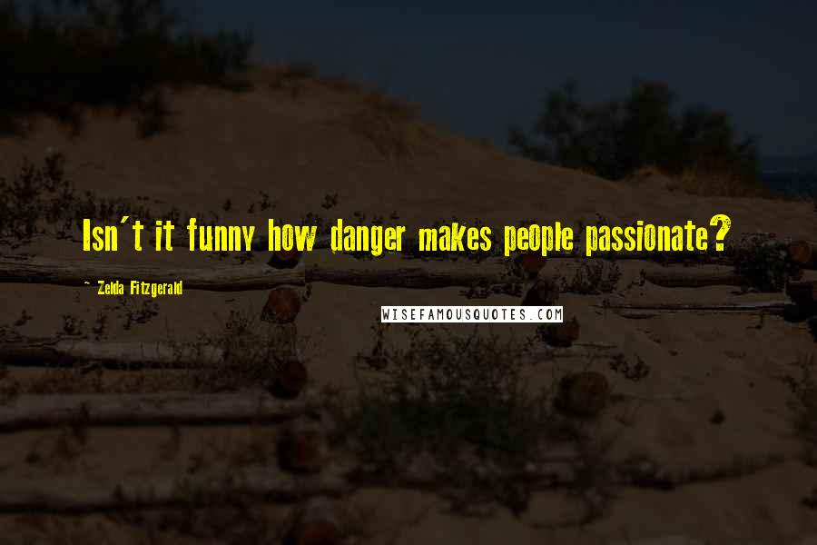 Zelda Fitzgerald quotes: Isn't it funny how danger makes people passionate?