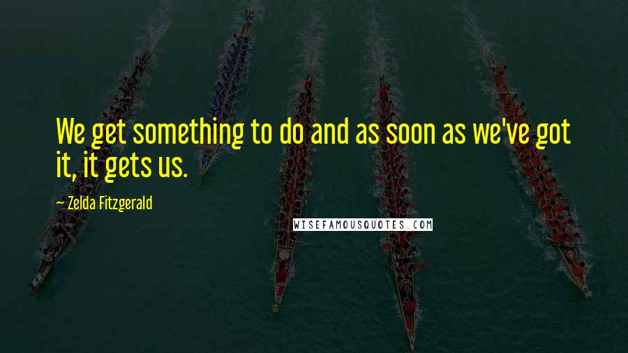 Zelda Fitzgerald quotes: We get something to do and as soon as we've got it, it gets us.