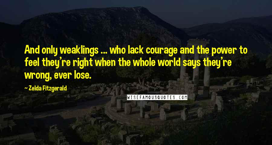 Zelda Fitzgerald quotes: And only weaklings ... who lack courage and the power to feel they're right when the whole world says they're wrong, ever lose.