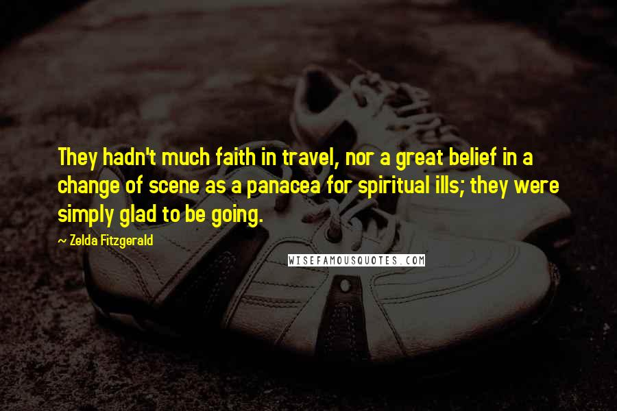 Zelda Fitzgerald quotes: They hadn't much faith in travel, nor a great belief in a change of scene as a panacea for spiritual ills; they were simply glad to be going.