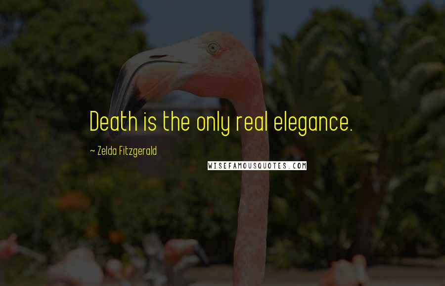 Zelda Fitzgerald quotes: Death is the only real elegance.
