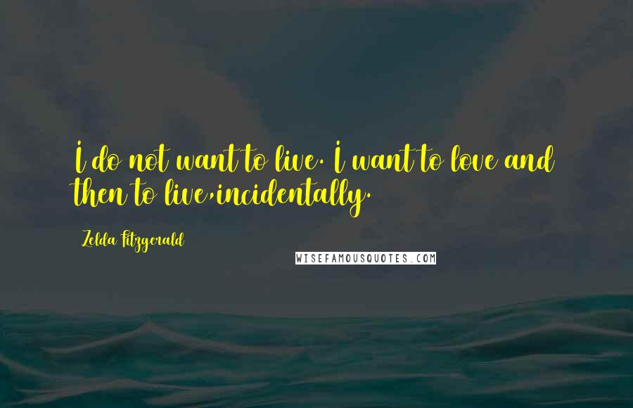 Zelda Fitzgerald quotes: I do not want to live. I want to love and then to live,incidentally.