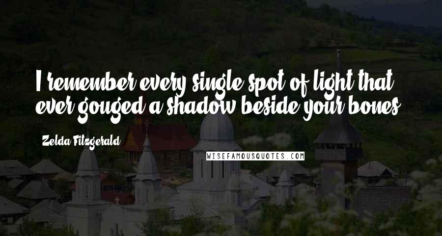 Zelda Fitzgerald quotes: I remember every single spot of light that ever gouged a shadow beside your bones.
