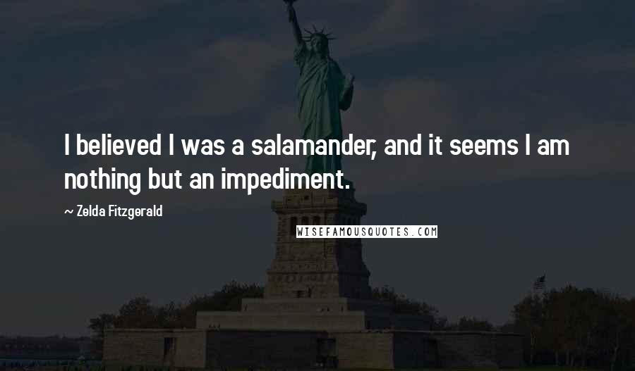 Zelda Fitzgerald quotes: I believed I was a salamander, and it seems I am nothing but an impediment.