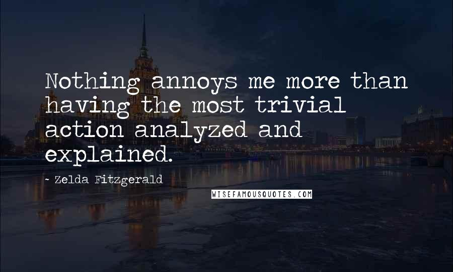 Zelda Fitzgerald quotes: Nothing annoys me more than having the most trivial action analyzed and explained.