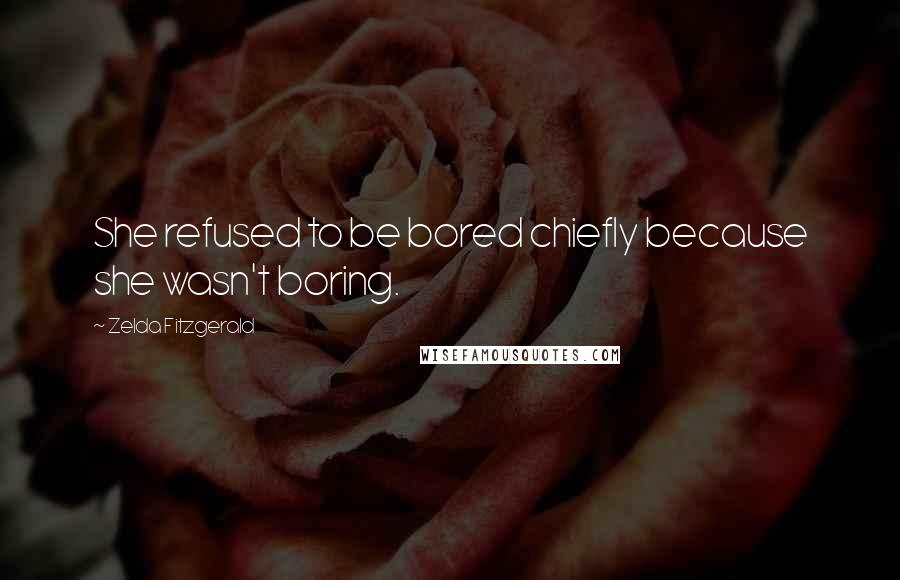 Zelda Fitzgerald quotes: She refused to be bored chiefly because she wasn't boring.